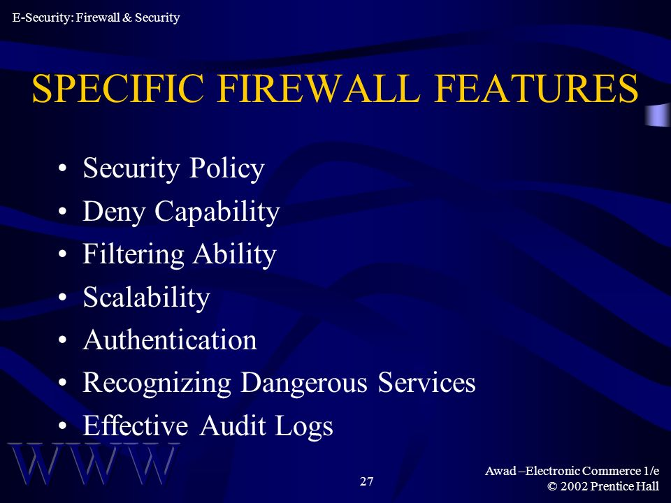 Awad –Electronic Commerce 1/e © 2002 Prentice Hall 27 SPECIFIC FIREWALL FEATURES Security Policy Deny Capability Filtering Ability Scalability Authentication Recognizing Dangerous Services Effective Audit Logs E-Security: Firewall & Security
