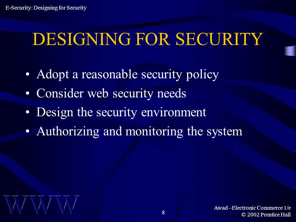 Awad –Electronic Commerce 1/e © 2002 Prentice Hall 8 DESIGNING FOR SECURITY Adopt a reasonable security policy Consider web security needs Design the security environment Authorizing and monitoring the system E-Security: Designing for Security