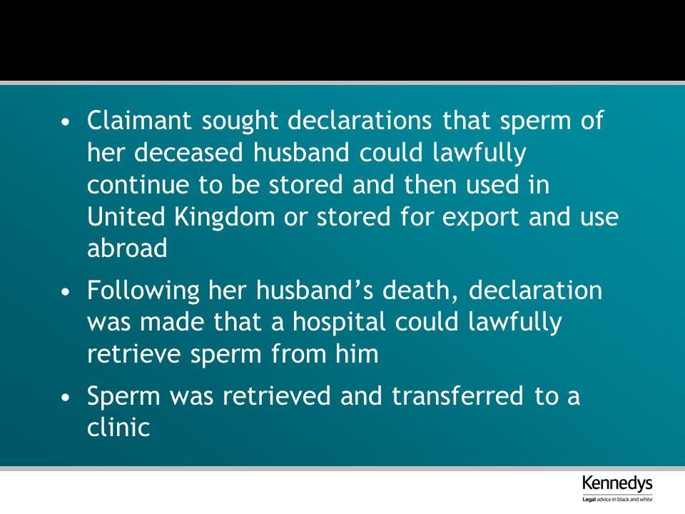 Claimant sought declarations that sperm of her deceased husband could lawfully continue to be stored and then used in United Kingdom or stored for export and use abroad Following her husbands death, declaration was made that a hospital could lawfully retrieve sperm from him Sperm was retrieved and transferred to a clinic