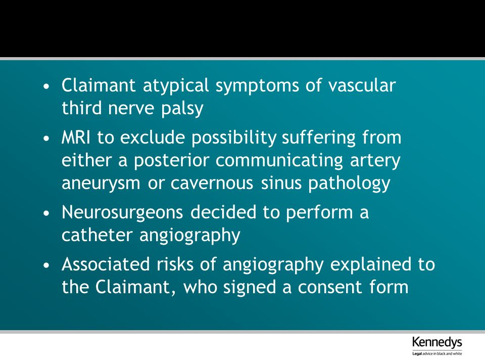 Claimant atypical symptoms of vascular third nerve palsy MRI to exclude possibility suffering from either a posterior communicating artery aneurysm or cavernous sinus pathology Neurosurgeons decided to perform a catheter angiography Associated risks of angiography explained to the Claimant, who signed a consent form