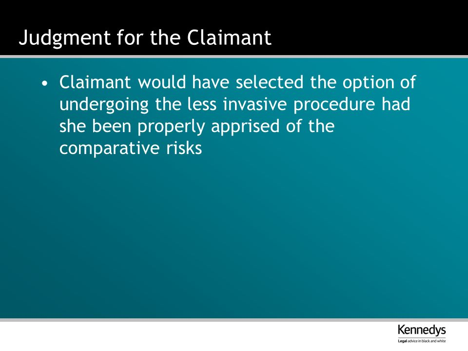 Judgment for the Claimant Claimant would have selected the option of undergoing the less invasive procedure had she been properly apprised of the comparative risks