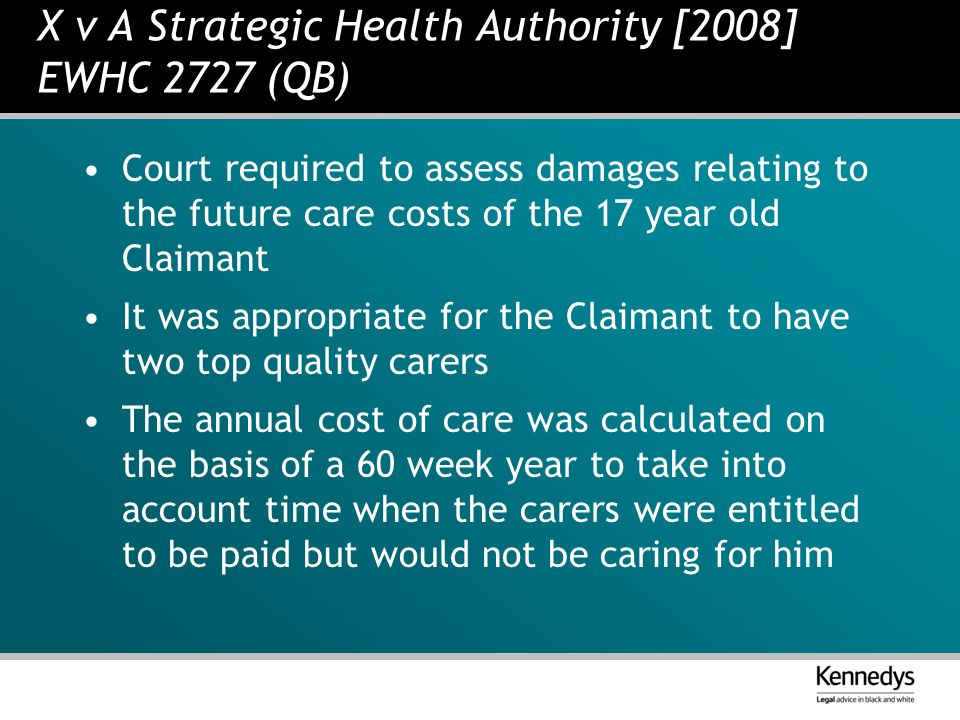X v A Strategic Health Authority [2008] EWHC 2727 (QB) Court required to assess damages relating to the future care costs of the 17 year old Claimant It was appropriate for the Claimant to have two top quality carers The annual cost of care was calculated on the basis of a 60 week year to take into account time when the carers were entitled to be paid but would not be caring for him