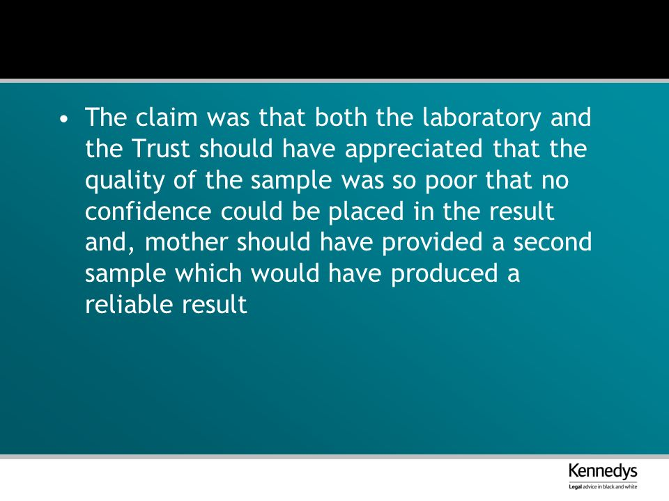 The claim was that both the laboratory and the Trust should have appreciated that the quality of the sample was so poor that no confidence could be placed in the result and, mother should have provided a second sample which would have produced a reliable result
