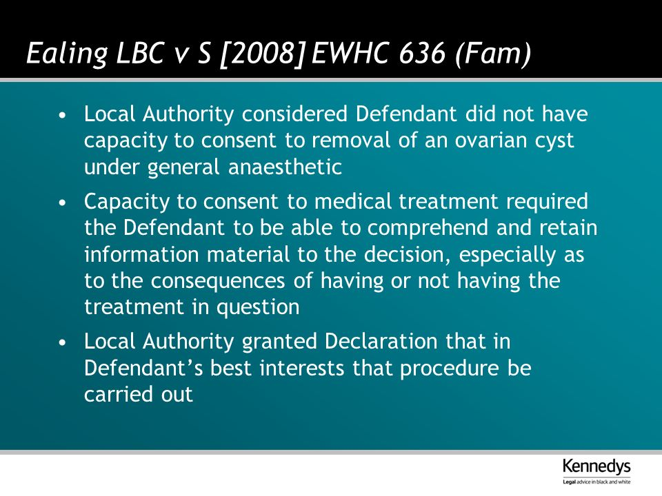 Ealing LBC v S [2008] EWHC 636 (Fam) Local Authority considered Defendant did not have capacity to consent to removal of an ovarian cyst under general anaesthetic Capacity to consent to medical treatment required the Defendant to be able to comprehend and retain information material to the decision, especially as to the consequences of having or not having the treatment in question Local Authority granted Declaration that in Defendants best interests that procedure be carried out
