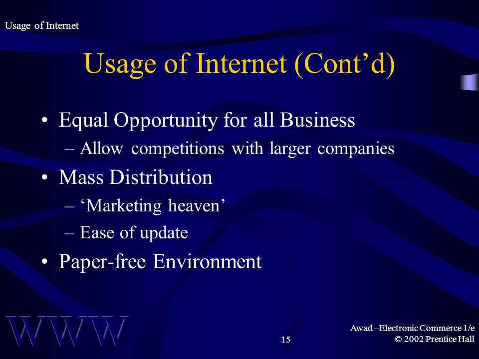 Awad –Electronic Commerce 1/e © 2002 Prentice Hall15 Usage of Internet (Contd) Equal Opportunity for all Business –Allow competitions with larger companies Mass Distribution –Marketing heaven –Ease of update Paper-free Environment Usage of Internet