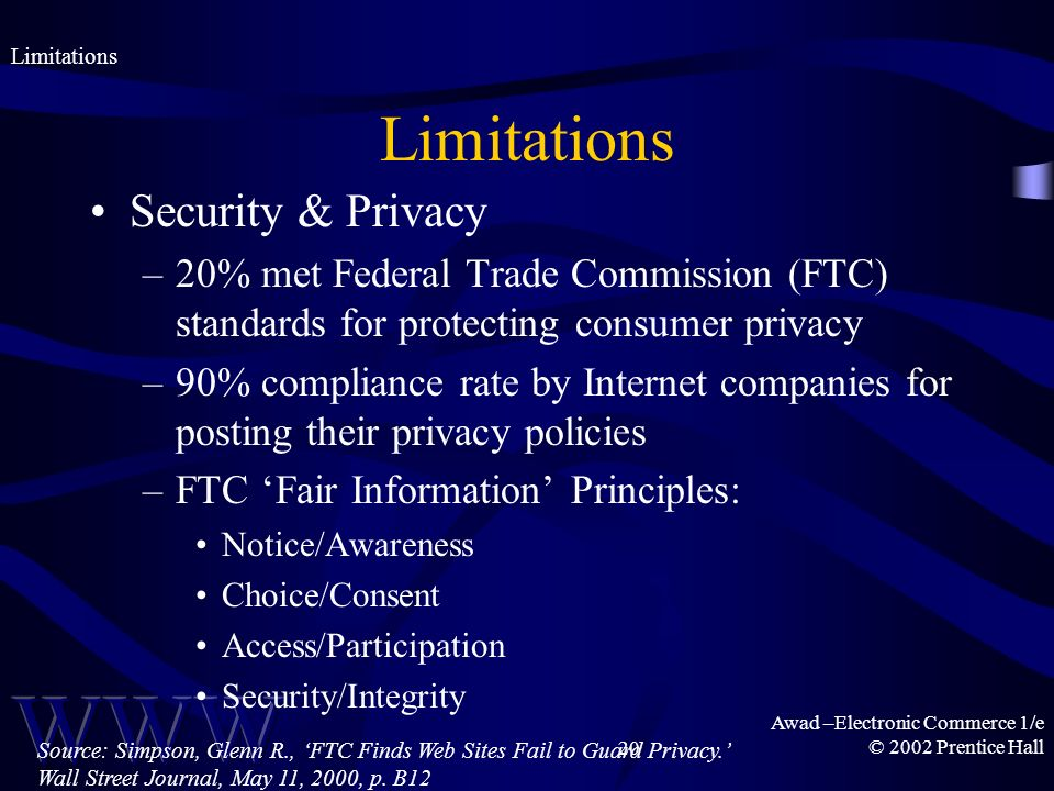 Awad –Electronic Commerce 1/e © 2002 Prentice Hall20 Limitations Security & Privacy –20% met Federal Trade Commission (FTC) standards for protecting consumer privacy –90% compliance rate by Internet companies for posting their privacy policies –FTC Fair Information Principles: Notice/Awareness Choice/Consent Access/Participation Security/Integrity Limitations Source: Simpson, Glenn R., FTC Finds Web Sites Fail to Guard Privacy.