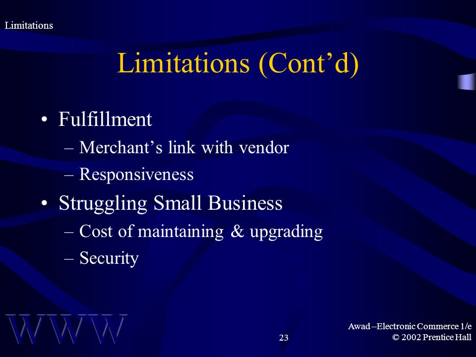 Awad –Electronic Commerce 1/e © 2002 Prentice Hall23 Limitations (Contd) Fulfillment –Merchants link with vendor –Responsiveness Struggling Small Business –Cost of maintaining & upgrading –Security Limitations