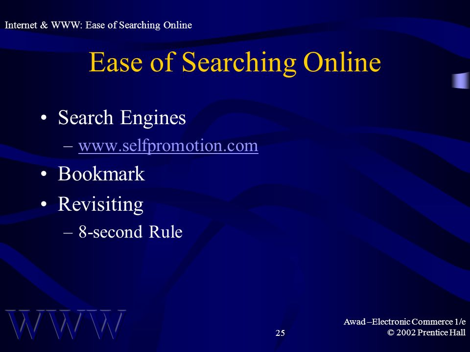 Awad –Electronic Commerce 1/e © 2002 Prentice Hall25 Ease of Searching Online Search Engines –  Bookmark Revisiting –8-second Rule Internet & WWW: Ease of Searching Online