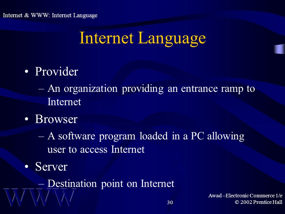 Awad –Electronic Commerce 1/e © 2002 Prentice Hall30 Internet Language Provider –An organization providing an entrance ramp to Internet Browser –A software program loaded in a PC allowing user to access Internet Server –Destination point on Internet Internet & WWW: Internet Language