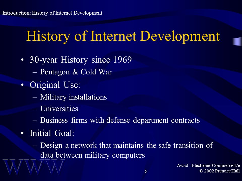Awad –Electronic Commerce 1/e © 2002 Prentice Hall5 History of Internet Development 30-year History since 1969 –Pentagon & Cold War Original Use: –Military installations –Universities –Business firms with defense department contracts Initial Goal: –Design a network that maintains the safe transition of data between military computers Introduction: History of Internet Development
