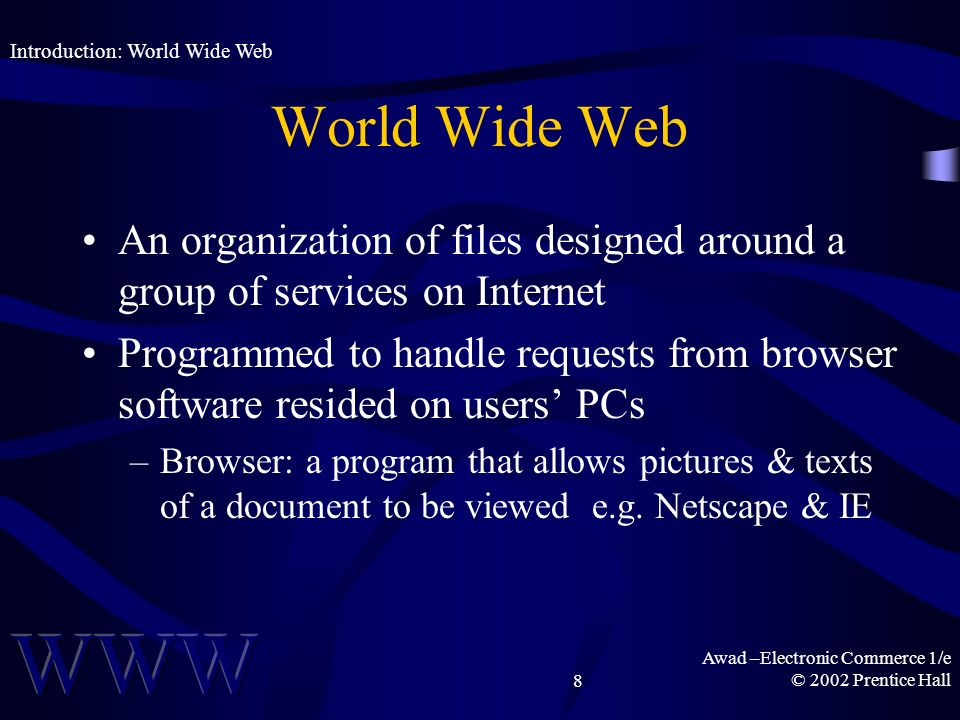 Awad –Electronic Commerce 1/e © 2002 Prentice Hall8 World Wide Web An organization of files designed around a group of services on Internet Programmed to handle requests from browser software resided on users PCs –Browser: a program that allows pictures & texts of a document to be viewed e.g.
