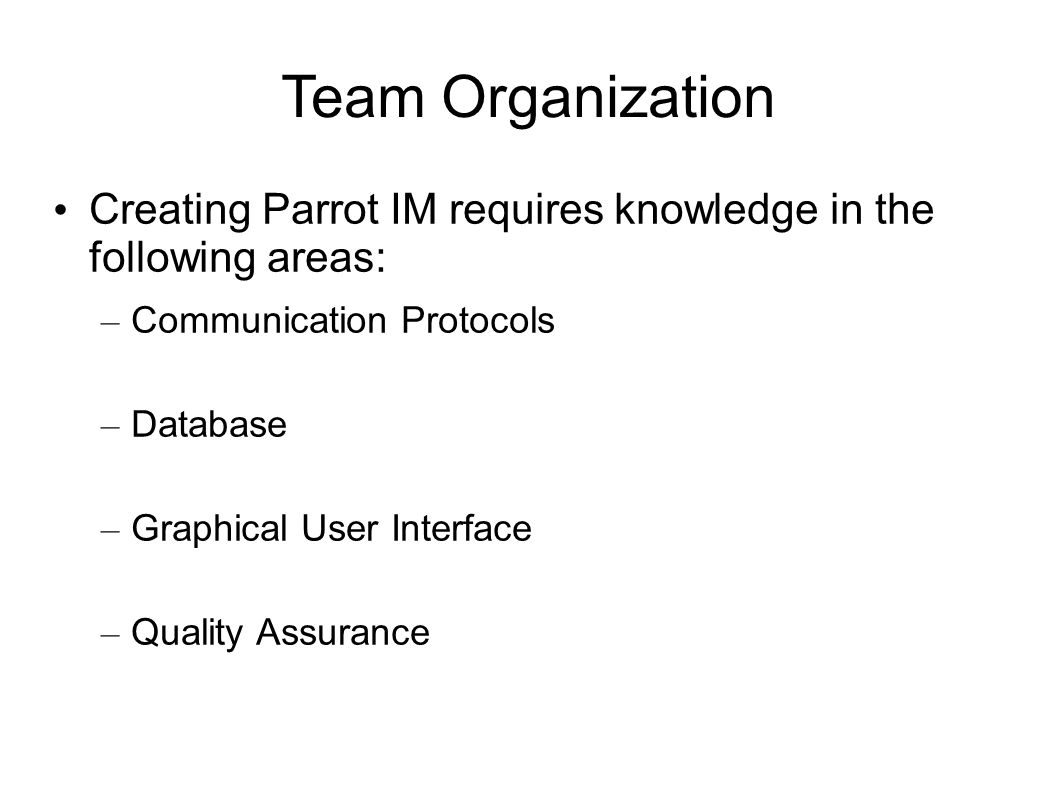 Team Organization Creating Parrot IM requires knowledge in the following areas: – Communication Protocols – Database – Graphical User Interface – Quality Assurance