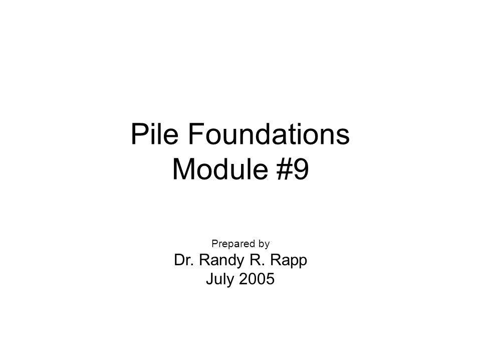 Pile Foundations Module #9 Prepared by Dr. Randy R. Rapp July 2005