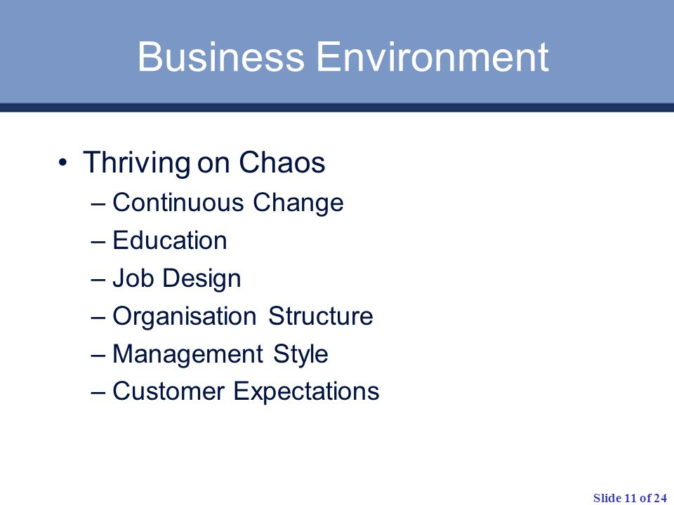 Slide 11 of 24 Business Environment Thriving on Chaos –Continuous Change –Education –Job Design –Organisation Structure –Management Style –Customer Expectations