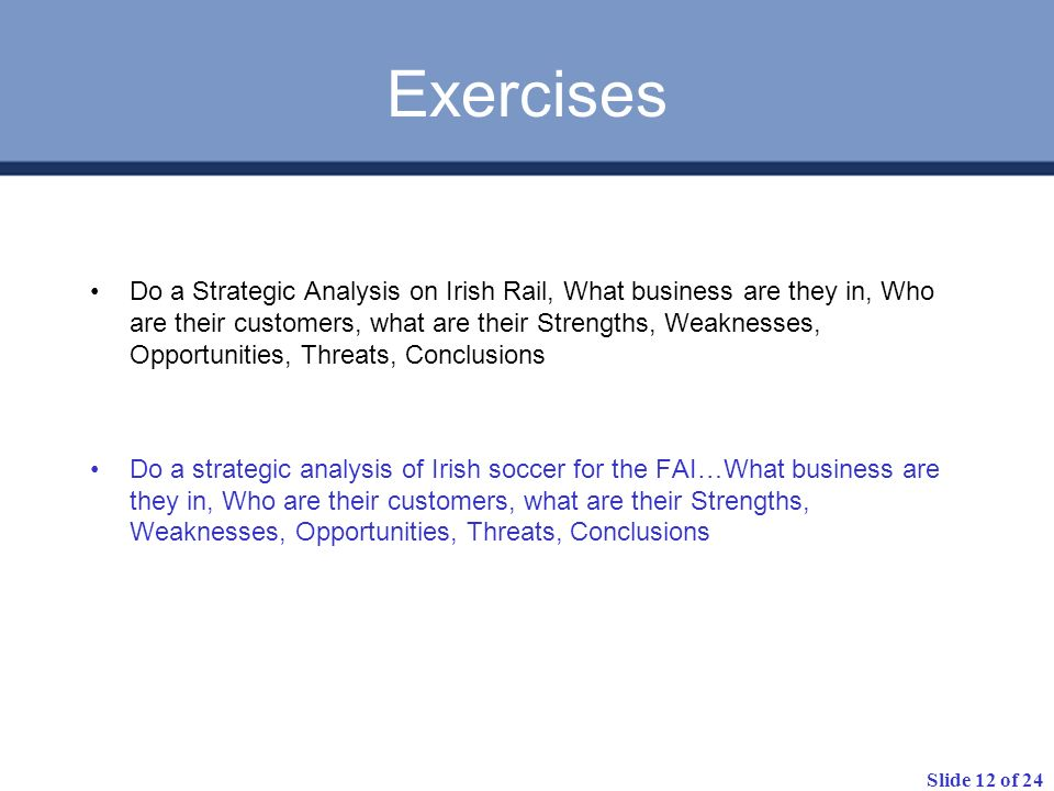 Slide 12 of 24 Exercises Do a Strategic Analysis on Irish Rail, What business are they in, Who are their customers, what are their Strengths, Weaknesses, Opportunities, Threats, Conclusions Do a strategic analysis of Irish soccer for the FAI…What business are they in, Who are their customers, what are their Strengths, Weaknesses, Opportunities, Threats, Conclusions