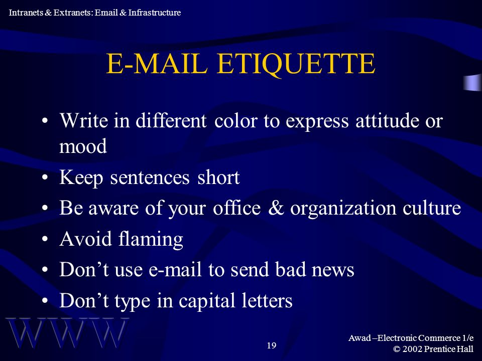 Awad –Electronic Commerce 1/e © 2002 Prentice Hall 19  ETIQUETTE Write in different color to express attitude or mood Keep sentences short Be aware of your office & organization culture Avoid flaming Dont use  to send bad news Dont type in capital letters Intranets & Extranets:  & Infrastructure
