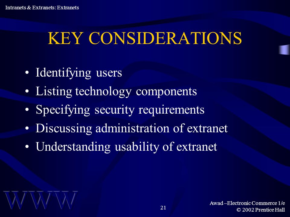Awad –Electronic Commerce 1/e © 2002 Prentice Hall 21 KEY CONSIDERATIONS Identifying users Listing technology components Specifying security requirements Discussing administration of extranet Understanding usability of extranet Intranets & Extranets: Extranets