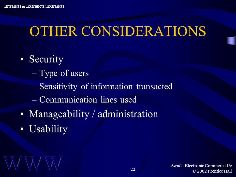 Awad –Electronic Commerce 1/e © 2002 Prentice Hall 22 OTHER CONSIDERATIONS Security –Type of users –Sensitivity of information transacted –Communication lines used Manageability / administration Usability Intranets & Extranets: Extranets