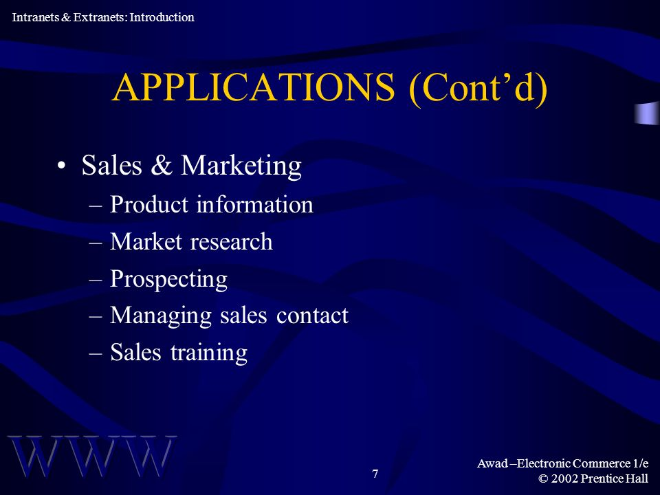 Awad –Electronic Commerce 1/e © 2002 Prentice Hall 7 APPLICATIONS (Contd) Sales & Marketing –Product information –Market research –Prospecting –Managing sales contact –Sales training Intranets & Extranets: Introduction
