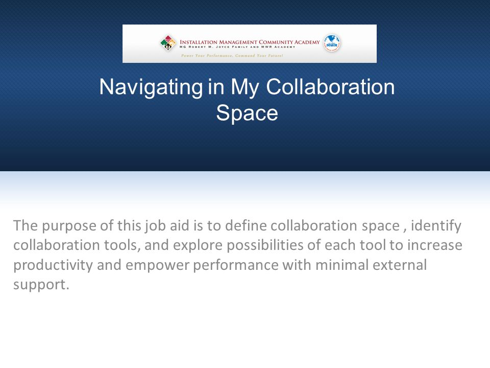 Navigating in My Collaboration Space The purpose of this job aid is to define collaboration space, identify collaboration tools, and explore possibilities of each tool to increase productivity and empower performance with minimal external support.
