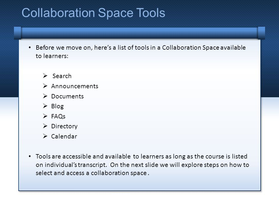 Before we move on, heres a list of tools in a Collaboration Space available to learners: Search Announcements Documents Blog FAQs Directory Calendar Tools are accessible and available to learners as long as the course is listed on individuals transcript.