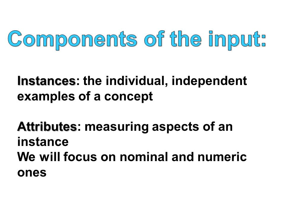 Instances Instances: the individual, independent examples of a concept Attributes Attributes: measuring aspects of an instance We will focus on nominal and numeric ones