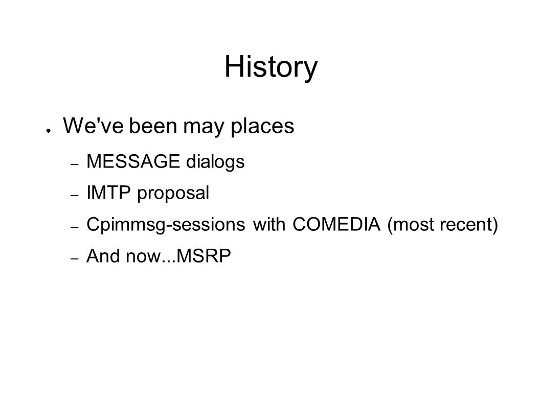 History We ve been may places – MESSAGE dialogs – IMTP proposal – Cpimmsg-sessions with COMEDIA (most recent) – And now...MSRP
