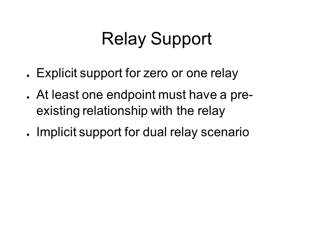 Relay Support Explicit support for zero or one relay At least one endpoint must have a pre- existing relationship with the relay Implicit support for dual relay scenario