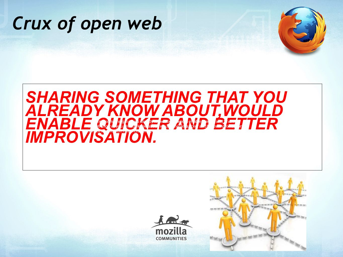 Crux of open web SHARING SOMETHING THAT YOU ALREADY KNOW ABOUT,WOULD ENABLE QUICKER AND BETTER IMPROVISATION.