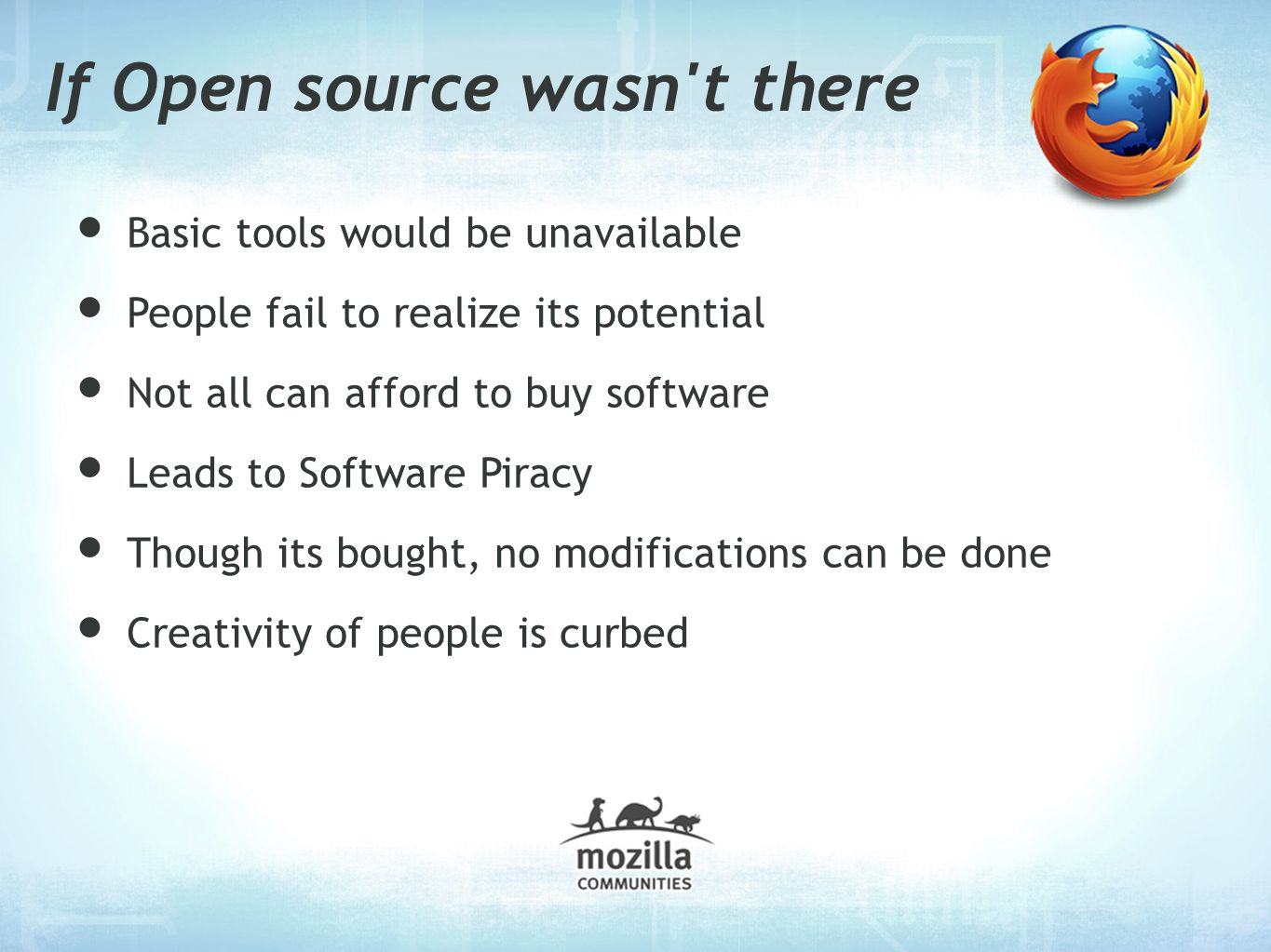 If Open source wasn t there Basic tools would be unavailable People fail to realize its potential Not all can afford to buy software Leads to Software Piracy Though its bought, no modifications can be done Creativity of people is curbed