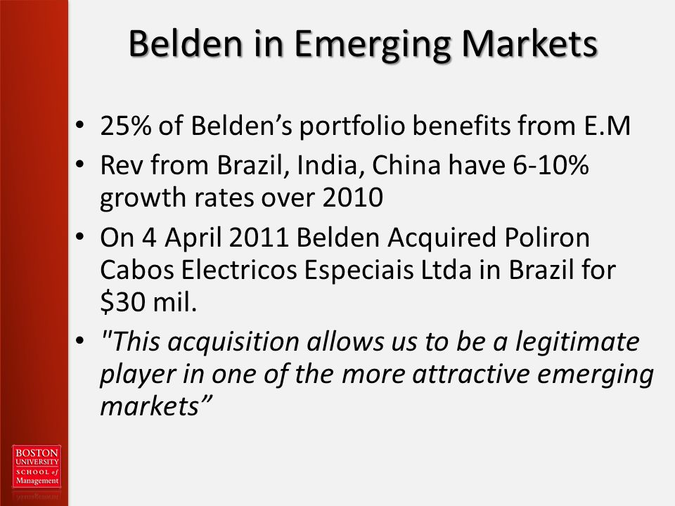 Belden in Emerging Markets 25% of Beldens portfolio benefits from E.M Rev from Brazil, India, China have 6-10% growth rates over 2010 On 4 April 2011 Belden Acquired Poliron Cabos Electricos Especiais Ltda in Brazil for $30 mil.