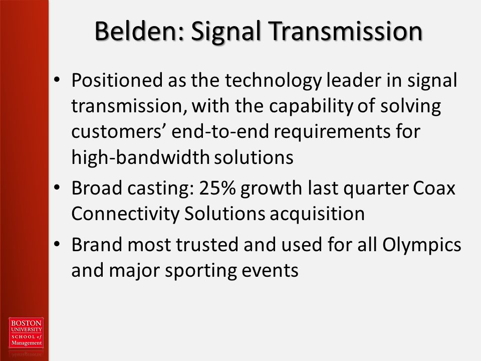Belden: Signal Transmission Positioned as the technology leader in signal transmission, with the capability of solving customers end-to-end requirements for high-bandwidth solutions Broad casting: 25% growth last quarter Coax Connectivity Solutions acquisition Brand most trusted and used for all Olympics and major sporting events