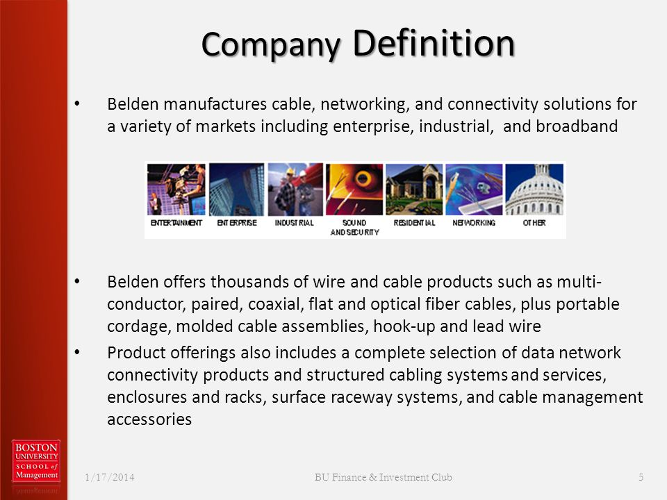 Company Definition Belden manufactures cable, networking, and connectivity solutions for a variety of markets including enterprise, industrial, and broadband Belden offers thousands of wire and cable products such as multi- conductor, paired, coaxial, flat and optical fiber cables, plus portable cordage, molded cable assemblies, hook-up and lead wire Product offerings also includes a complete selection of data network connectivity products and structured cabling systems and services, enclosures and racks, surface raceway systems, and cable management accessories 1/17/2014 BU Finance & Investment Club 5