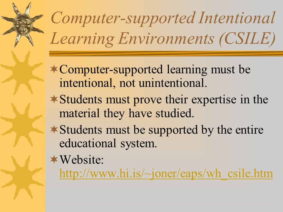 Computer-supported Intentional Learning Environments (CSILE) Computer-supported learning must be intentional, not unintentional.