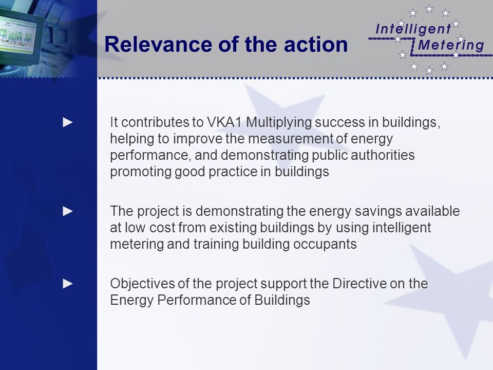 Relevance of the action It contributes to VKA1 Multiplying success in buildings, helping to improve the measurement of energy performance, and demonstrating public authorities promoting good practice in buildings The project is demonstrating the energy savings available at low cost from existing buildings by using intelligent metering and training building occupants Objectives of the project support the Directive on the Energy Performance of Buildings