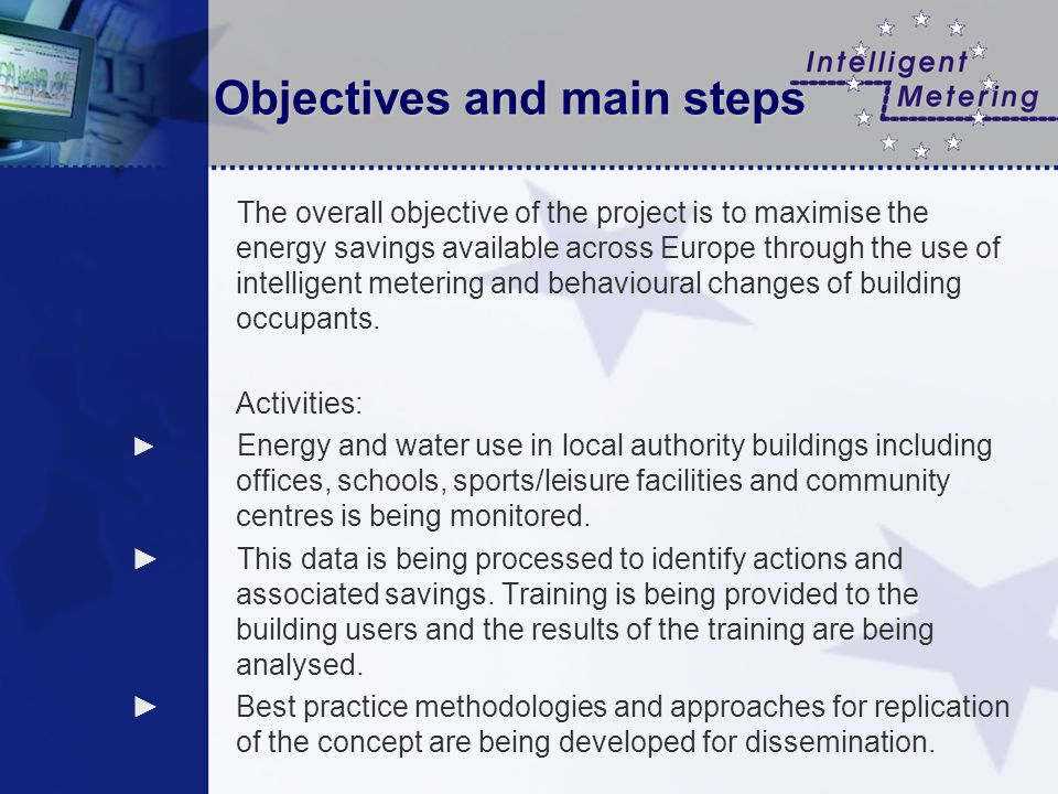 Objectives and main steps The overall objective of the project is to maximise the energy savings available across Europe through the use of intelligent metering and behavioural changes of building occupants.