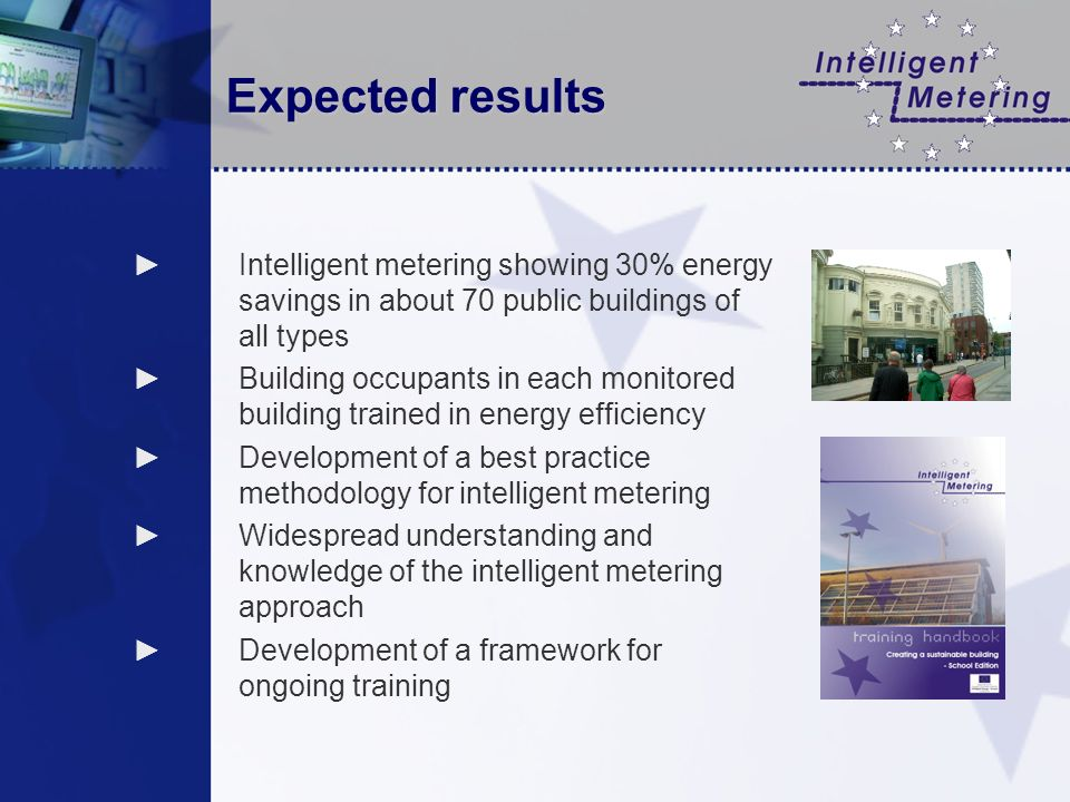 Expected results Intelligent metering showing 30% energy savings in about 70 public buildings of all types Building occupants in each monitored building trained in energy efficiency Development of a best practice methodology for intelligent metering Widespread understanding and knowledge of the intelligent metering approach Development of a framework for ongoing training