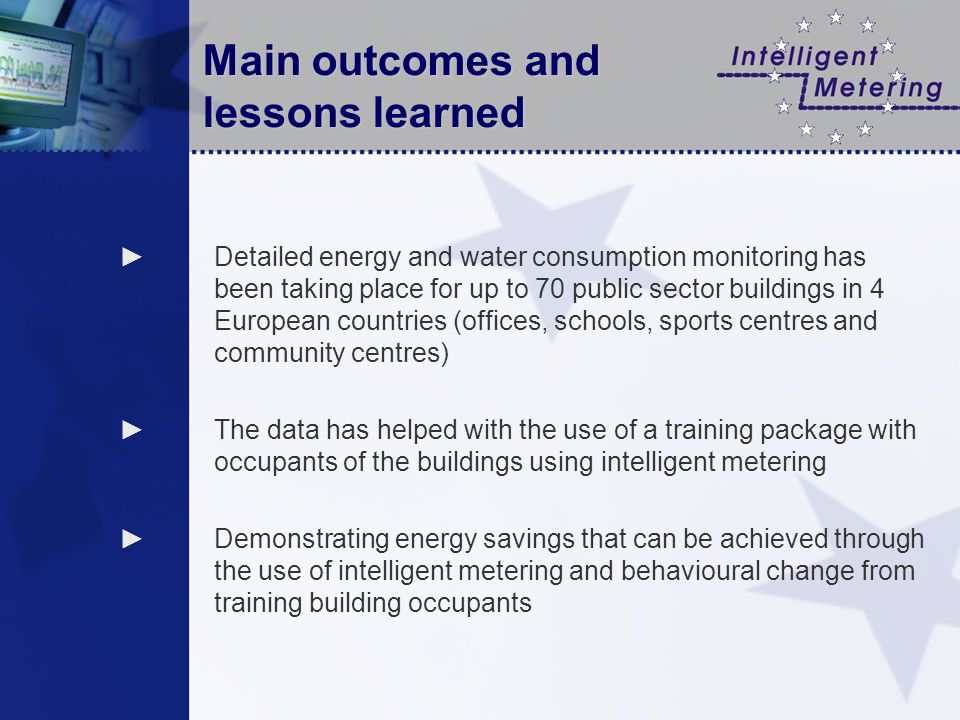 Main outcomes and lessons learned Detailed energy and water consumption monitoring has been taking place for up to 70 public sector buildings in 4 European countries (offices, schools, sports centres and community centres) The data has helped with the use of a training package with occupants of the buildings using intelligent metering Demonstrating energy savings that can be achieved through the use of intelligent metering and behavioural change from training building occupants
