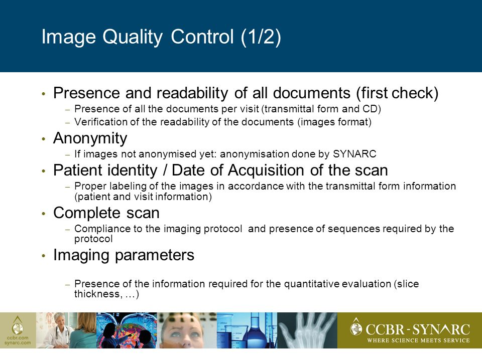 Image Quality Control (1/2) Presence and readability of all documents (first check) – Presence of all the documents per visit (transmittal form and CD) – Verification of the readability of the documents (images format) Anonymity – If images not anonymised yet: anonymisation done by SYNARC Patient identity / Date of Acquisition of the scan – Proper labeling of the images in accordance with the transmittal form information (patient and visit information) Complete scan – Compliance to the imaging protocol and presence of sequences required by the protocol Imaging parameters – Presence of the information required for the quantitative evaluation (slice thickness, …)