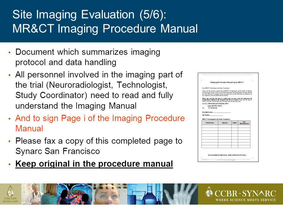 Site Imaging Evaluation (5/6): MR&CT Imaging Procedure Manual Document which summarizes imaging protocol and data handling All personnel involved in the imaging part of the trial (Neuroradiologist, Technologist, Study Coordinator) need to read and fully understand the Imaging Manual And to sign Page i of the Imaging Procedure Manual Please fax a copy of this completed page to Synarc San Francisco Keep original in the procedure manual