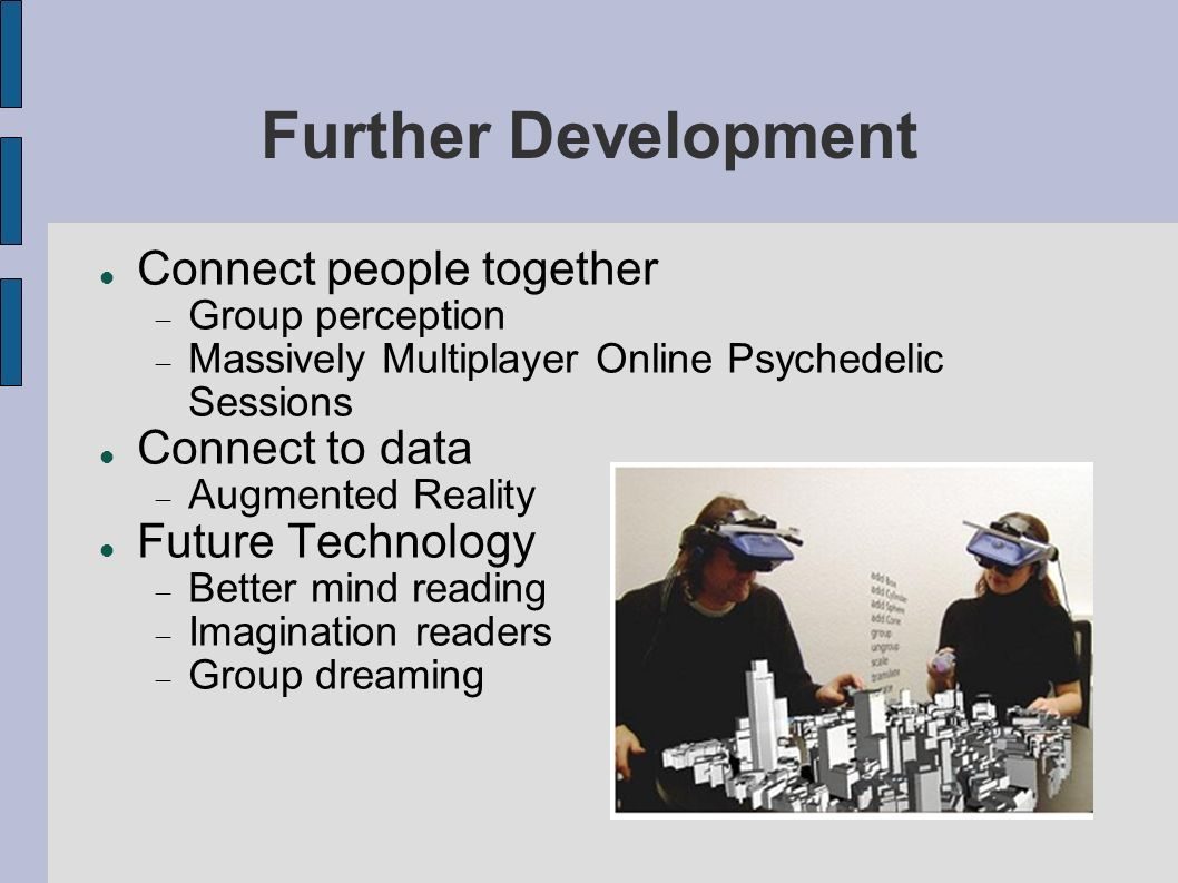 Further Development Connect people together Group perception Massively Multiplayer Online Psychedelic Sessions Connect to data Augmented Reality Future Technology Better mind reading Imagination readers Group dreaming