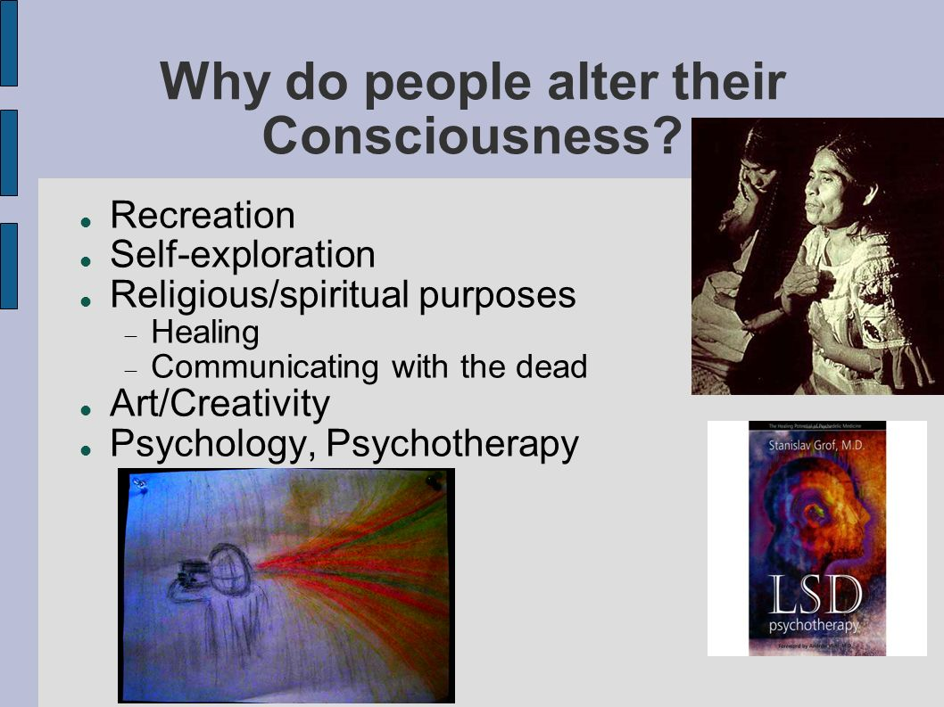Why do people alter their Consciousness.