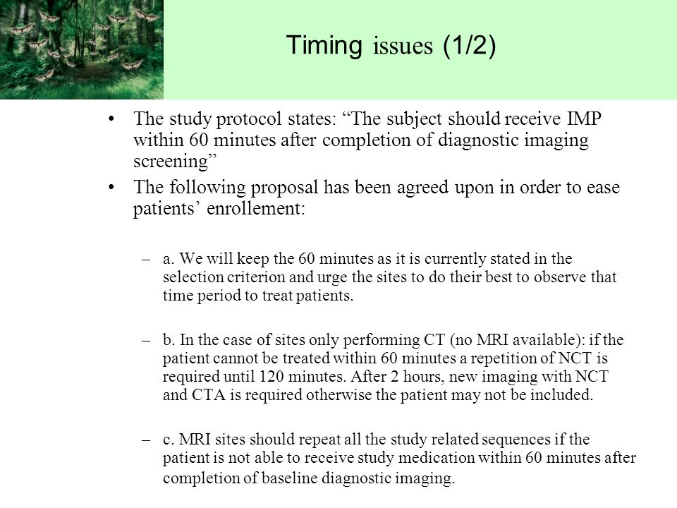 Timing issues (1/2) The study protocol states: The subject should receive IMP within 60 minutes after completion of diagnostic imaging screening The following proposal has been agreed upon in order to ease patients enrollement: –a.