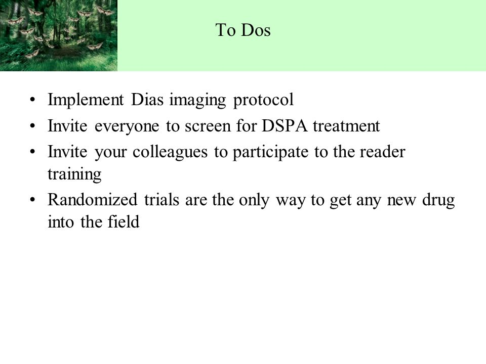 Implement Dias imaging protocol Invite everyone to screen for DSPA treatment Invite your colleagues to participate to the reader training Randomized trials are the only way to get any new drug into the field To Dos