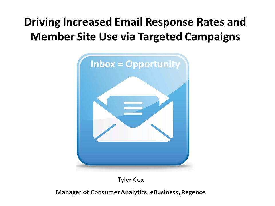 Driving Increased  Response Rates and Member Site Use via Targeted Campaigns Inbox = Opportunity Tyler Cox Manager of Consumer Analytics, eBusiness, Regence