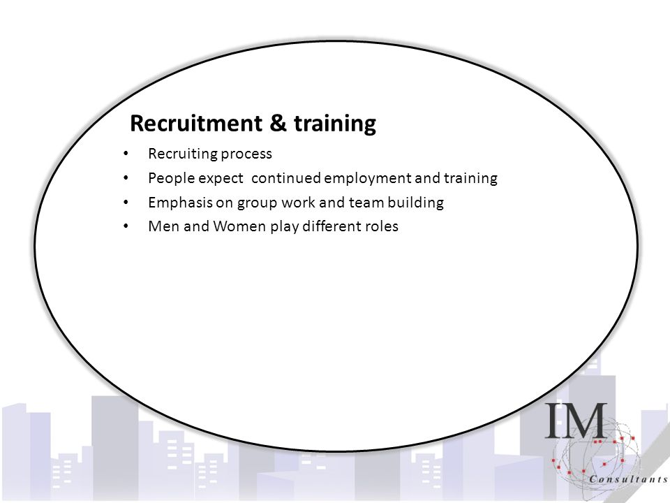 Title Recruitment & training Recruiting process People expect continued employment and training Emphasis on group work and team building Men and Women play different roles
