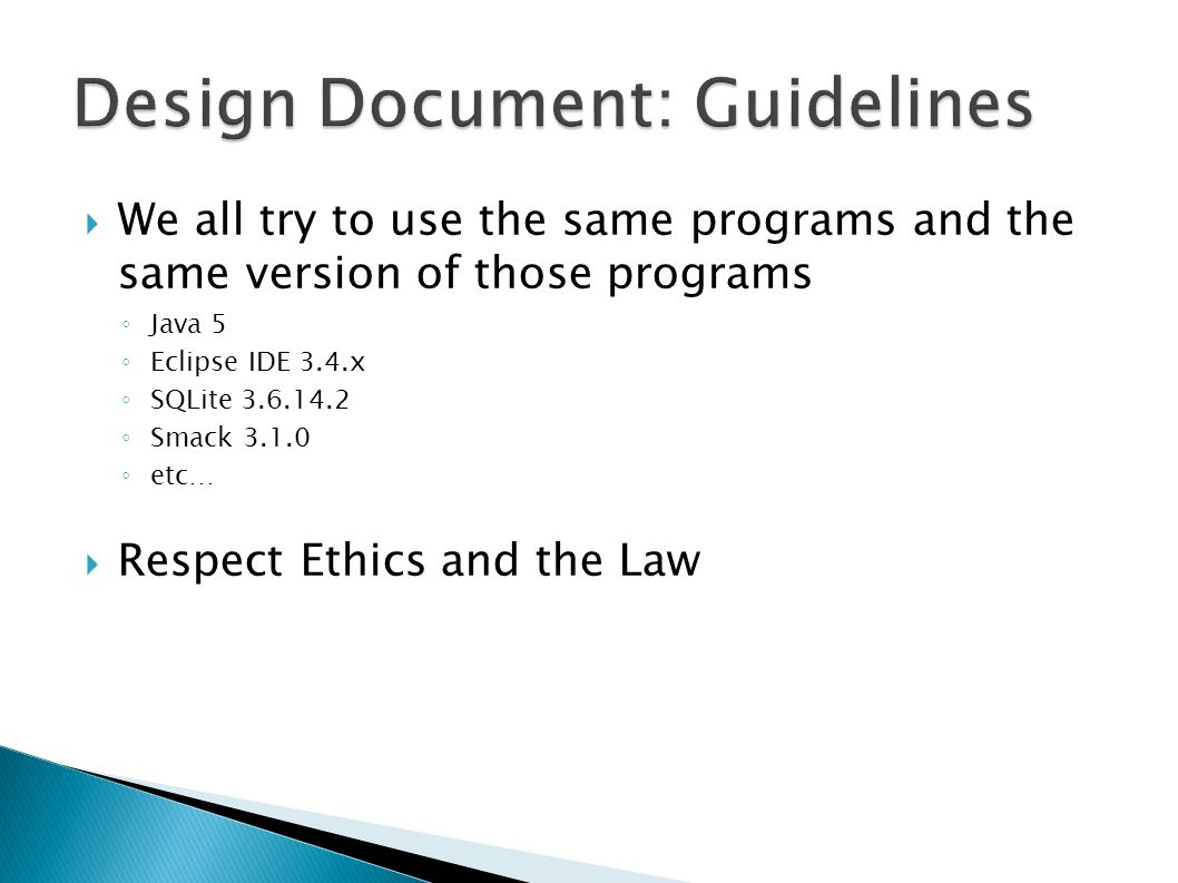 We all try to use the same programs and the same version of those programs Java 5 Eclipse IDE 3.4.x SQLite 3.6.14.2 Smack 3.1.0 etc… Respect Ethics and the Law