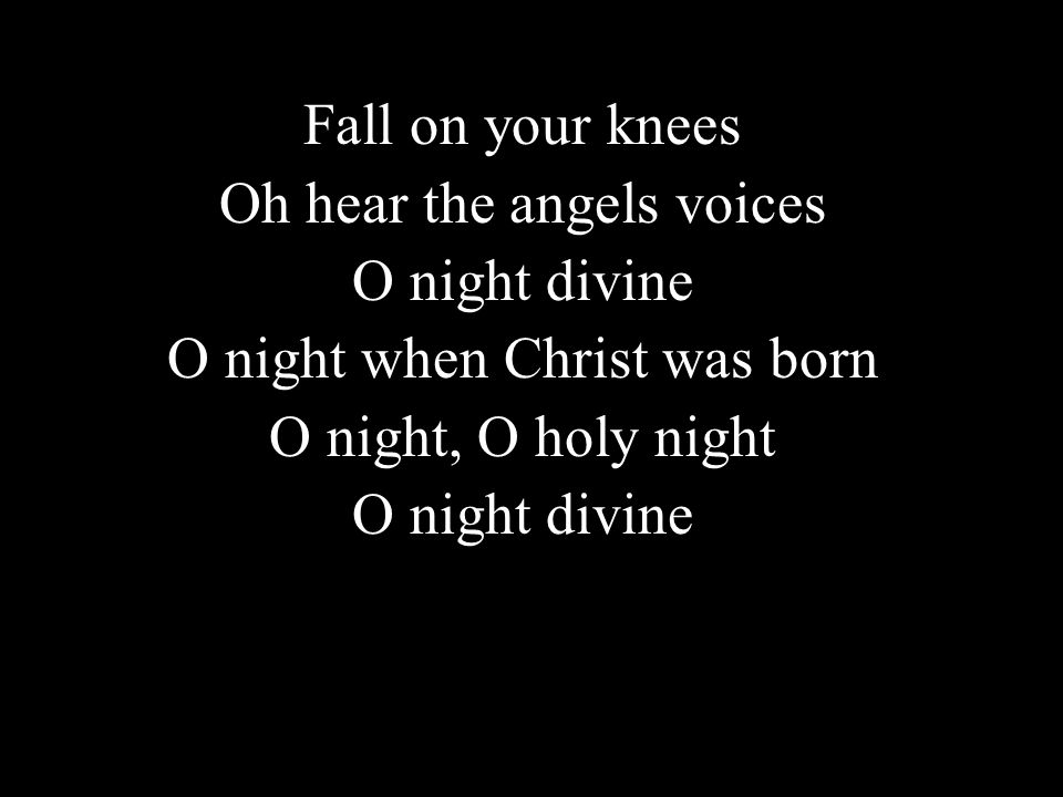Fall on your knees Oh hear the angels voices O night divine O night when Christ was born O night, O holy night O night divine