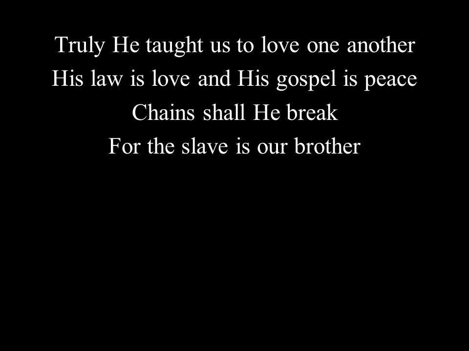 Truly He taught us to love one another His law is love and His gospel is peace Chains shall He break For the slave is our brother