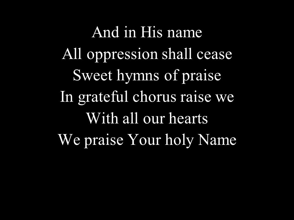 And in His name All oppression shall cease Sweet hymns of praise In grateful chorus raise we With all our hearts We praise Your holy Name